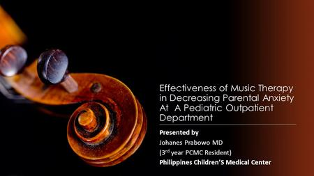 Effectiveness of <strong>Music</strong> <strong>Therapy</strong> in Decreasing Parental Anxiety At A Pediatric Outpatient Department Presented by Johanes Prabowo MD (3 rd year PCMC Resident)