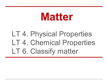 Matter LT 4. Physical Properties LT 4. Chemical Properties LT 6. Classify matter.