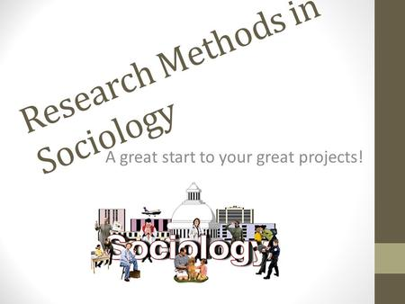 Research Methods in Sociology A great start to your great projects!