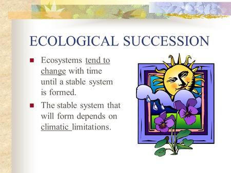 ECOLOGICAL SUCCESSION Ecosystems tend to change with time until a stable system is formed. The stable system that will form depends on climatic limitations.
