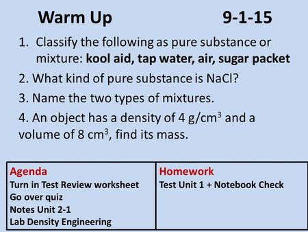 Warm Up9-1-15 1.Classify the following as pure substance or mixture: kool aid, tap water, air, sugar packet 2. What kind of pure substance is NaCl? 3.