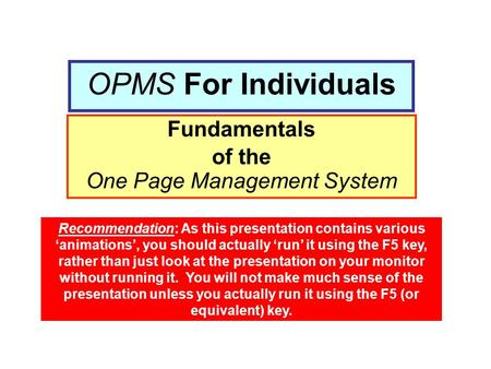 OPMS For Individuals Fundamentals of the One Page Management System Recommendation: As this presentation contains various 'animations', you should actually.