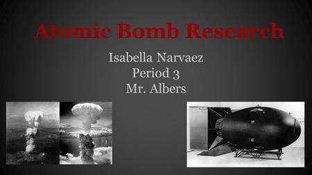 Atomic Bomb Research Isabella Narvaez Period 3 Mr. Albers.