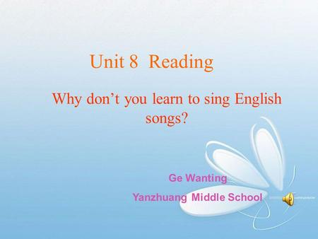 Unit 8 Reading Why don't you learn to sing English songs? Ge Wanting Yanzhuang Middle School.
