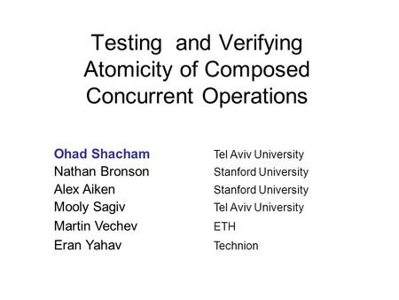Testing and Verifying Atomicity of Composed Concurrent Operations Ohad Shacham Tel Aviv University Nathan Bronson Stanford University Alex Aiken Stanford.