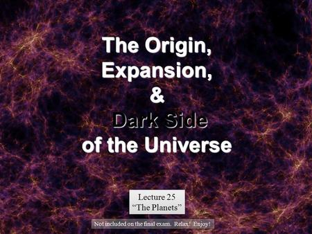 "The Origin, Expansion, & Dark Side of the Universe Lecture 25 ""The Planets"" Lecture 25 ""The Planets"" Not included on the final exam. Relax! Enjoy!"