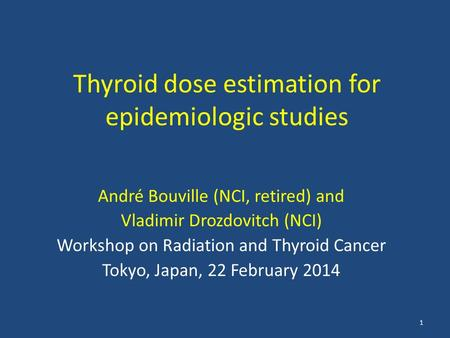 Thyroid dose estimation for epidemiologic studies André Bouville (NCI, retired) and Vladimir Drozdovitch (NCI) Workshop on Radiation and Thyroid Cancer.