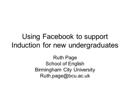 Using Facebook to support Induction for new undergraduates Ruth Page School of English Birmingham City University