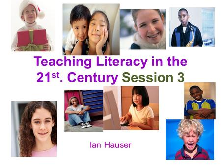 Teaching Literacy in the 21 st. Century Session 3 Ian Hauser.