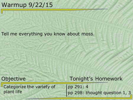Warmup 9/22/15 Tell me everything you know about moss. Objective Tonight's Homework Categorize the variety of plant life pp 291: 4 pp 298: thought question.