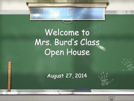 Welcome to Mrs. Burd's Class Open House August 27, 2014.