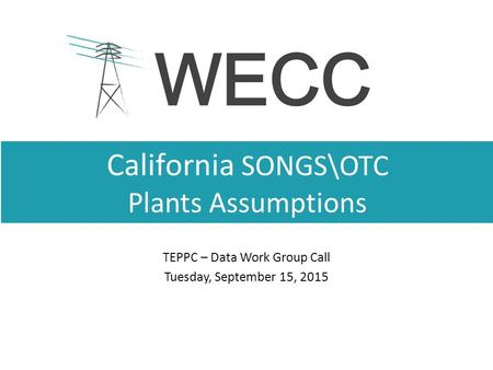 California SONGS\OTC Plants Assumptions TEPPC – Data Work Group Call Tuesday, September 15, 2015.