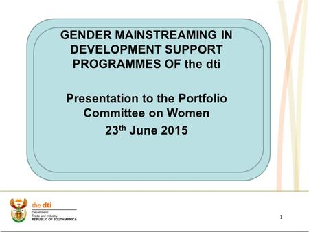 1 21 st August 201421 st August 2014 GENDER MAINSTREAMING IN DEVELOPMENT SUPPORT PROGRAMMES OF the dti Presentation to the Portfolio Committee on Women.