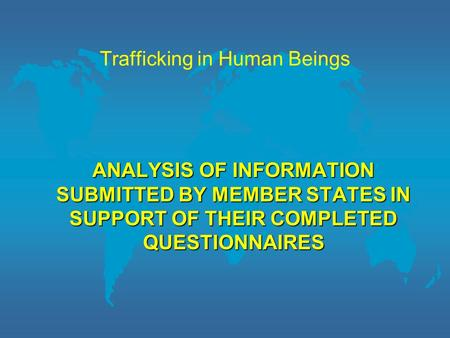 Trafficking in Human Beings ANALYSIS OF INFORMATION SUBMITTED BY MEMBER STATES IN SUPPORT OF THEIR COMPLETED QUESTIONNAIRES.
