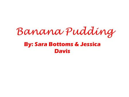Banana Pudding By: Sara Bottoms & Jessica Davis. Our Recipe Ingredients ¾ cup granulated sugar ¼ teaspoon salt ½ cup all- purpose flour 3 cups low- fat.