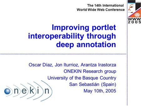 Improving portlet interoperability through deep annotation Oscar Díaz, Jon Iturrioz, Arantza Irastorza ONEKIN Research group University of the Basque Country.