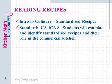 ©2002 Learning Zone Express 1 READING RECIPES Intro to Culinary – Standardized Recipes Standard: CA-ICA 8 Students will examine and identify standardized.