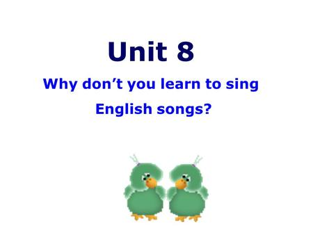 Unit 8 Why don't you learn to sing English songs?