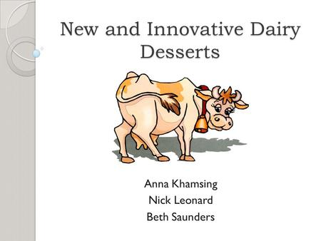 New and Innovative Dairy Desserts Anna Khamsing Nick Leonard Beth Saunders.