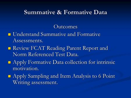 Summative & Formative Data Outcomes Understand Summative and Formative Assessments. Understand Summative and Formative Assessments. Review FCAT Reading.