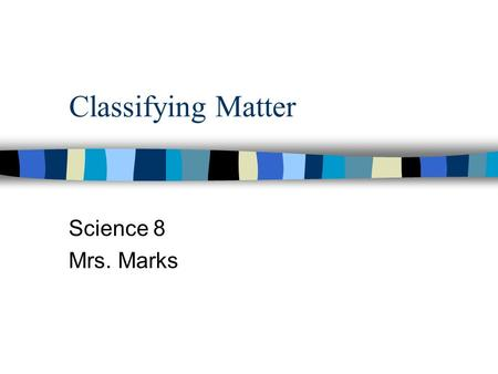 Classifying Matter Science 8 Mrs. Marks.