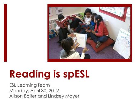 Reading is spESL ESL Learning Team Monday, April 30, 2012 Allison Balter and Lindsey Mayer.