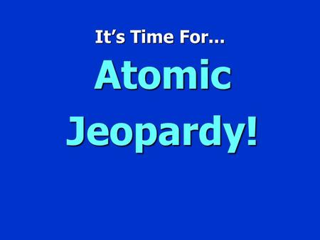 It's Time For... Atomic Jeopardy! Jeopardy $100 $200 $300 $400 $500 $100 $200 $300 $400 $500 $100 $200 $300 $400 $500 $100 $200 $300 $400 $500 $100 $200.