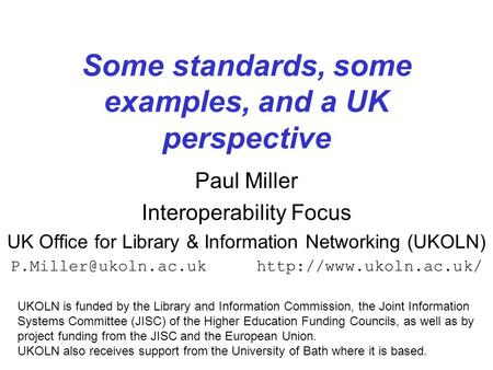 1 Some standards, some examples, and a UK perspective Paul Miller Interoperability Focus UK Office for Library & Information Networking (UKOLN)