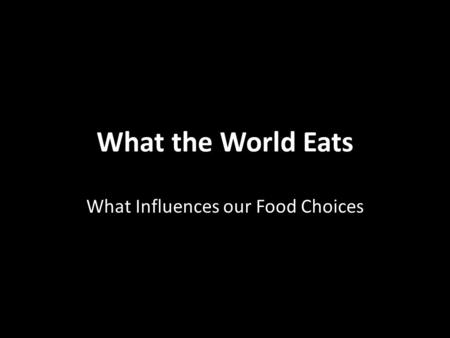 What the World Eats What Influences our Food Choices.