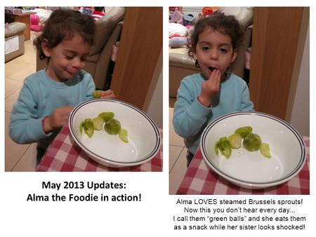 "May 2013 Updates: Alma the Foodie in action! Alma LOVES steamed Brussels sprouts! Now this you don't hear every day... I call them ""green balls"" and she."