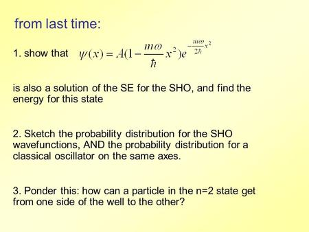 From last time: 1. show that is also a solution of the SE for the SHO, and find the energy for this state 2. Sketch the probability distribution for the.