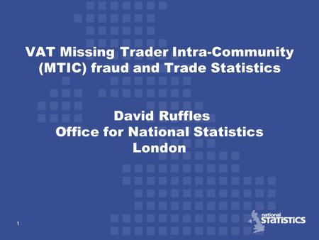 1 VAT Missing Trader Intra-Community (MTIC) fraud and Trade Statistics David Ruffles Office for National Statistics London.