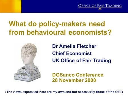 IMPACT ESTIMATION PROJECT What do policy-makers need from behavioural economists? Dr Amelia Fletcher Chief Economist UK Office of Fair Trading DGSanco.