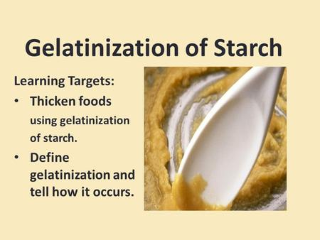 Gelatinization of Starch Learning Targets: Thicken foods using gelatinization of starch. Define gelatinization and tell how it occurs.