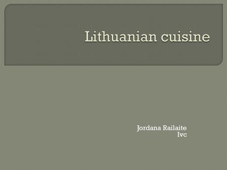 Jordana Railaite Ivc. Lithuanian cuisine - Lithuania and the Lithuanian culinary traditions common set of Lithuanian national cuisine. Although the historical.