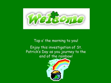 Top o' the morning to you! Enjoy this investigation of St. Patrick's Day as you journey to the end of the rainbow!