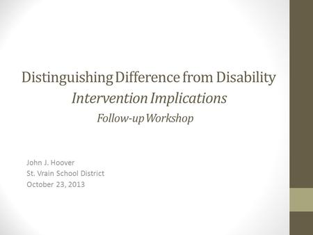 Distinguishing Difference from Disability Intervention Implications Follow-up Workshop John J. Hoover St. Vrain School District October 23, 2013.