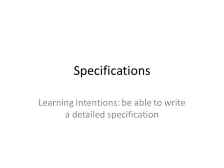 Specifications Learning Intentions: be able to write a detailed specification.