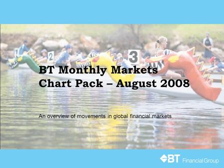 BT Monthly Markets Chart Pack – August 2008 An overview of movements in global financial markets.
