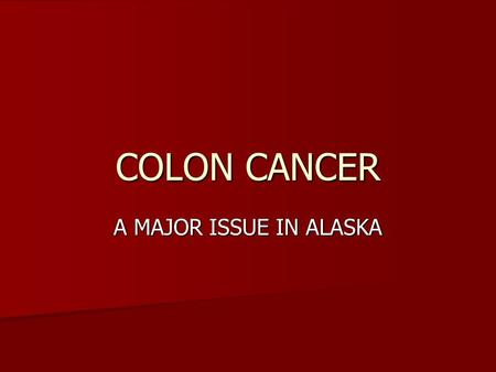 COLON CANCER A MAJOR ISSUE IN ALASKA. A common malignancy 200,000 cases in the U. S. in 2008 200,000 cases in the U. S. in 2008 Greater than 50 new cases.