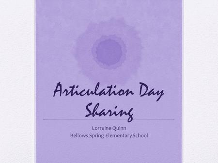 Articulation Day Sharing Lorraine Quinn Bellows Spring Elementary School.