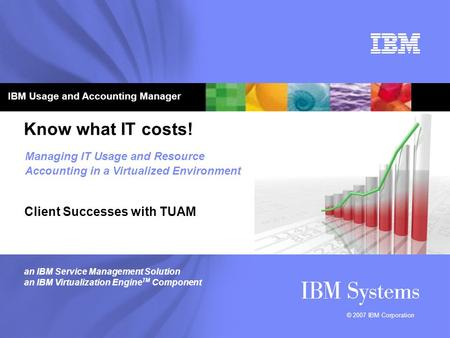 © 2007 IBM Corporation Know what IT costs! Client Successes with TUAM Managing IT Usage and Resource Accounting in a Virtualized Environment an IBM Service.