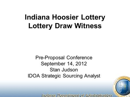 Indiana Hoosier Lottery Lottery Draw Witness Pre-Proposal Conference September 14, 2012 Stan Judson IDOA Strategic Sourcing Analyst.