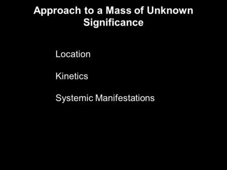 Approach to a Mass of Unknown Significance Location Kinetics Systemic Manifestations.