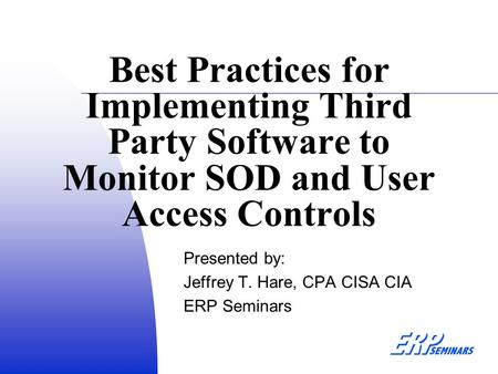 Best Practices for Implementing Third Party Software to Monitor SOD and User Access Controls Presented by: Jeffrey T. Hare, CPA CISA CIA ERP Seminars.