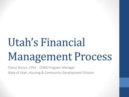 Utah's Financial Management Process Cheryl Brown, CPM - CDBG Program Manager State of Utah, Housing & Community Development Division.
