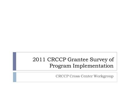 2011 CRCCP Grantee Survey of Program Implementation CRCCP Cross Center Workgroup.