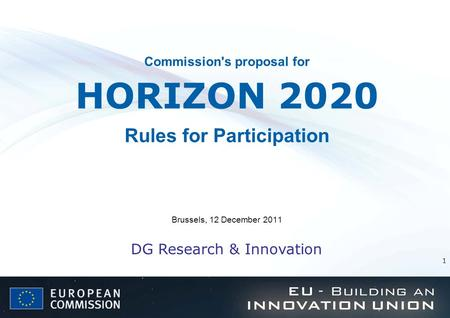 1 Commission's proposal for HORIZON 2020 Rules for Participation Brussels, 12 December 2011 DG Research & Innovation.