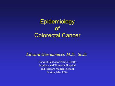 Epidemiology of Colorectal Cancer Edward Giovannucci, M.D., Sc.D. Harvard School of Public Health Brigham and Women's Hospital and Harvard Medical School.