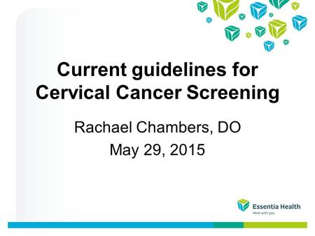 Current guidelines for Cervical Cancer Screening Rachael Chambers, DO May 29, 2015.